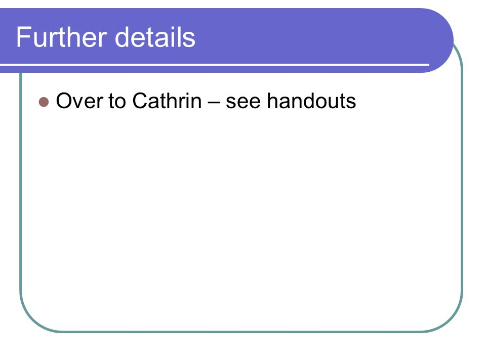 Further details Over to Cathrin – see handouts