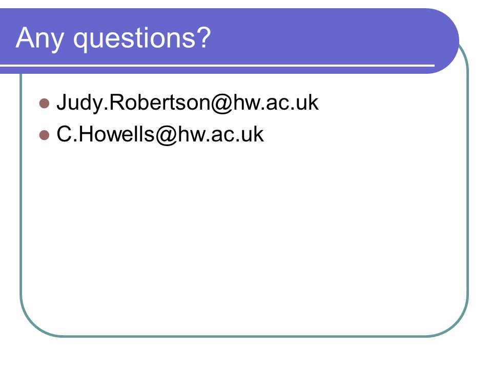 Any questions Judy.Robertson@hw.ac.uk C.Howells@hw.ac.uk