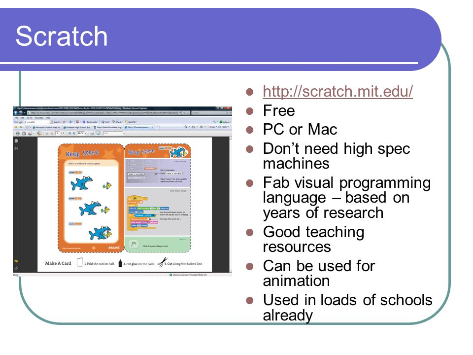 Scratch http://scratch.mit.edu/ Free PC or Mac Dont need high spec machines Fab visual programming language – based on years of research Good teaching resources Can be used for animation Used in loads of schools already