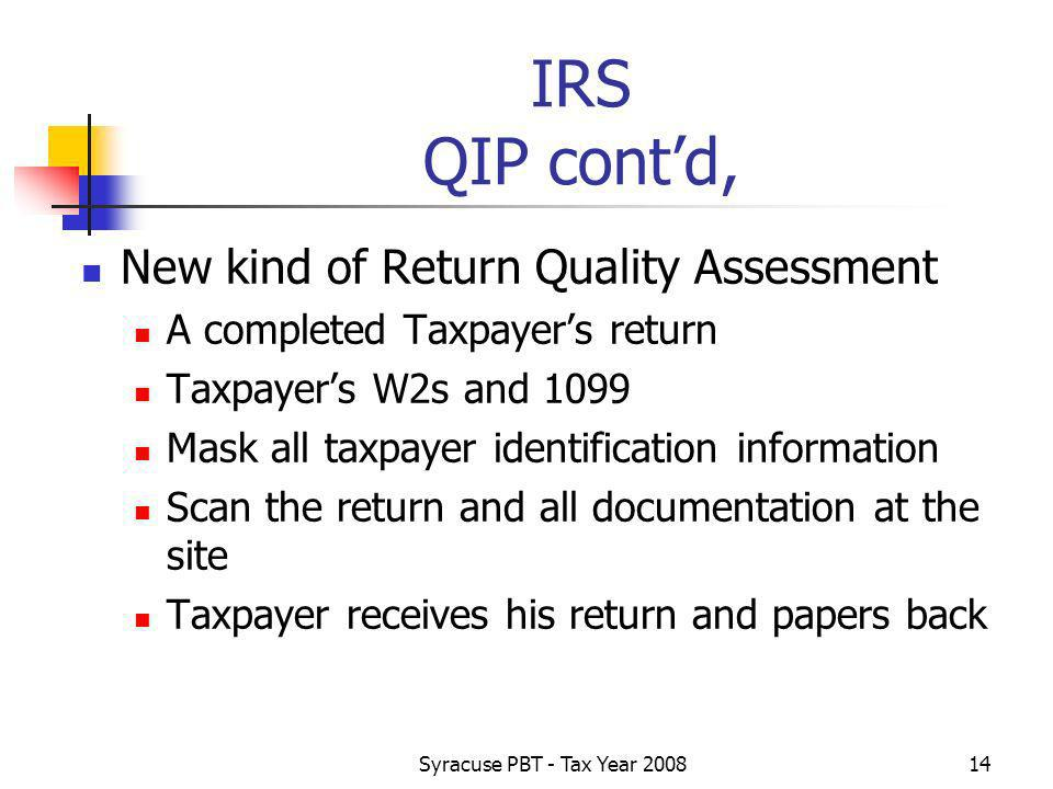 Syracuse PBT - Tax Year IRS QIP contd, New kind of Return Quality Assessment A completed Taxpayers return Taxpayers W2s and 1099 Mask all taxpayer identification information Scan the return and all documentation at the site Taxpayer receives his return and papers back