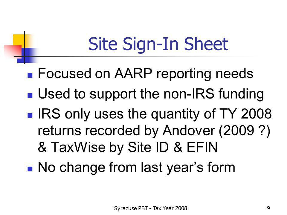 Syracuse PBT - Tax Year Site Sign-In Sheet Focused on AARP reporting needs Used to support the non-IRS funding IRS only uses the quantity of TY 2008 returns recorded by Andover (2009 ) & TaxWise by Site ID & EFIN No change from last years form