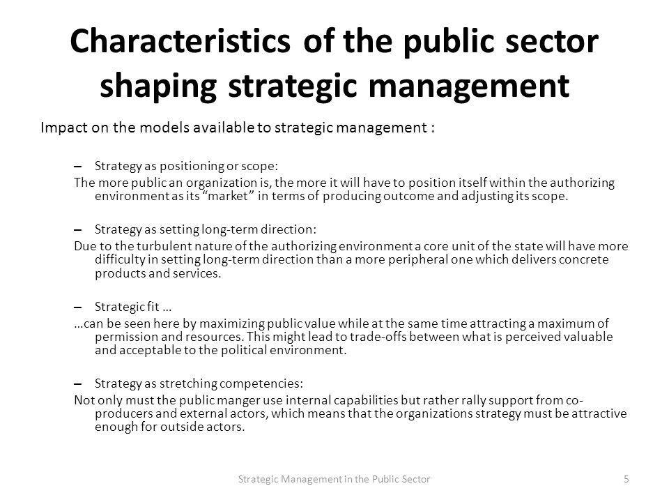 Characteristics of the public sector shaping strategic management Impact on the models available to strategic management : – Strategy as positioning o