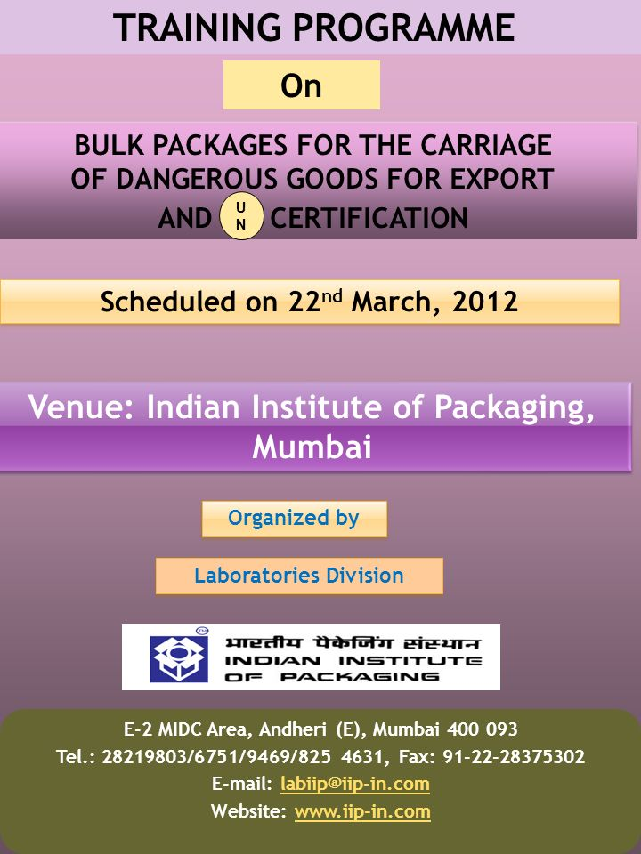 TRAINING PROGRAMME BULK PACKAGES FOR THE CARRIAGE OF DANGEROUS GOODS FOR EXPORT AND CERTIFICATION Scheduled on 22 nd March, 2012 Venue: Indian Institute of Packaging, Mumbai Organized by E-2 MIDC Area, Andheri (E), Mumbai 400 093 Tel.: 28219803/6751/9469/825 4631, Fax: 91-22-28375302 E-mail: labiip@iip-in.comlabiip@iip-in.com Website: www.iip-in.comwww.iip-in.com On Laboratories Division UNUN