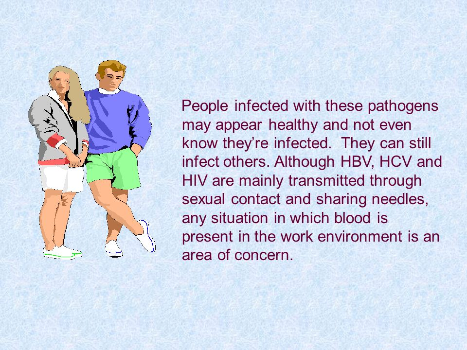 People infected with these pathogens may appear healthy and not even know theyre infected. They can still infect others. Although HBV, HCV and HIV are