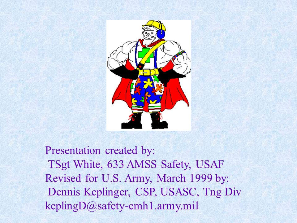 Presentation created by: TSgt White, 633 AMSS Safety, USAF Revised for U.S. Army, March 1999 by: Dennis Keplinger, CSP, USASC, Tng Div keplingD@safety