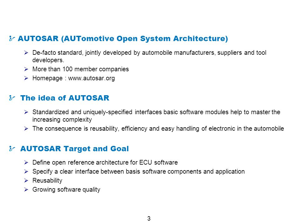 3 What is AUTOSAR AUTOSAR (AUTomotive Open System Architecture) De-facto standard, jointly developed by automobile manufacturers, suppliers and tool d