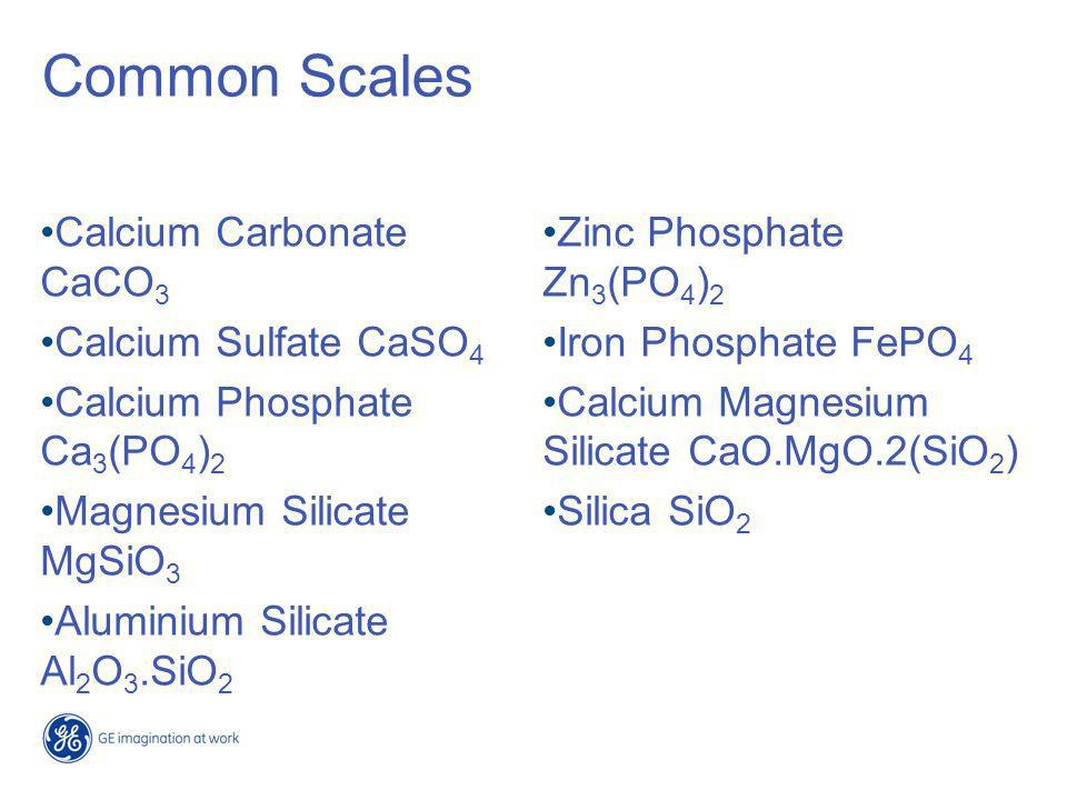 Factors Affecting Scale Formation Scale forms when solubility is exceeded Rate depends on degree of super saturation –Concentration of Ions –Temperature, most salts increase in solubility with increasing temperature except for Ca and Mg Salts –pH/Alkalinity, most salts decrease in solubility with increasing alkalinity/pH except for Silica –Oxidation State, Fe and Mn salts increase in solubility with decreasing oxidation state