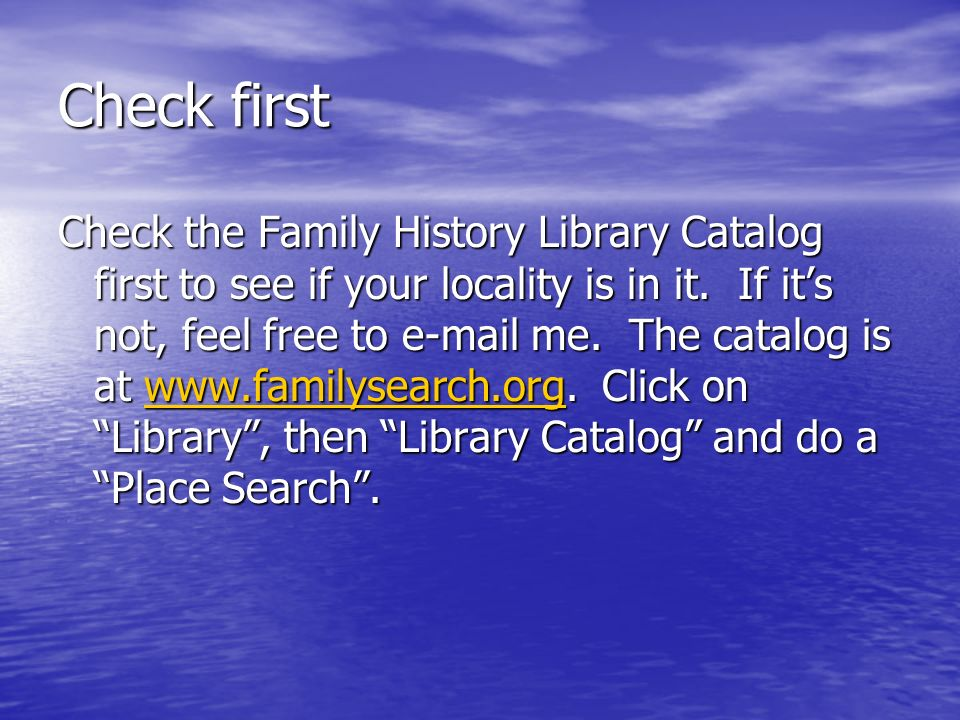 Check first Check the Family History Library Catalog first to see if your locality is in it.