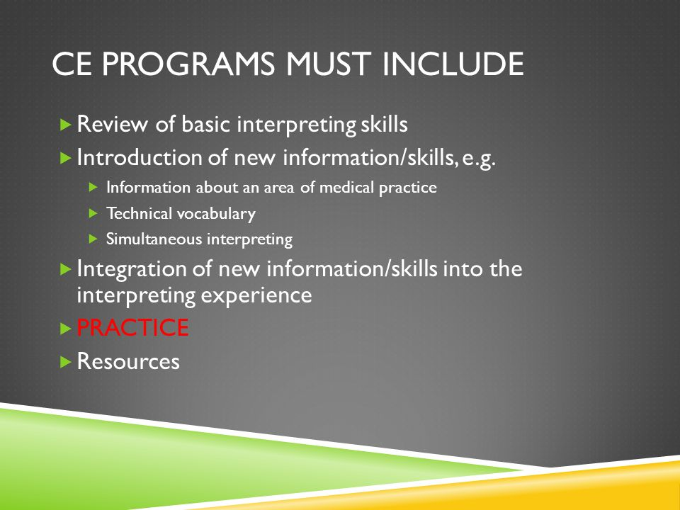 CE PROGRAMS MUST INCLUDE Review of basic interpreting skills Introduction of new information/skills, e.g.
