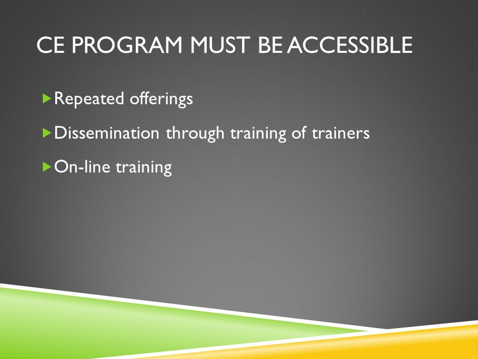 CE PROGRAM MUST BE ACCESSIBLE Repeated offerings Dissemination through training of trainers On-line training