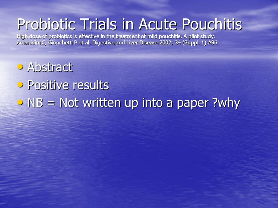 Probiotic Trials in Acute Pouchitis High dose of probiotics is effective in the treatment of mild pouchitis. A pilot study. Amanidini C, Gionchetti P