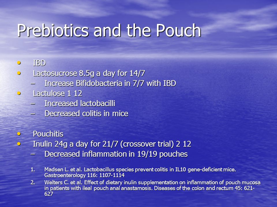 Prebiotics and the Pouch IBD IBD Lactosucrose 8.5g a day for 14/7 Lactosucrose 8.5g a day for 14/7 –Increase Bifidobacteria in 7/7 with IBD Lactulose