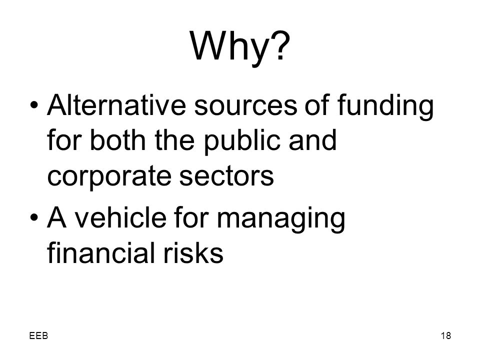 EEB18 Why? Alternative sources of funding for both the public and corporate sectors A vehicle for managing financial risks