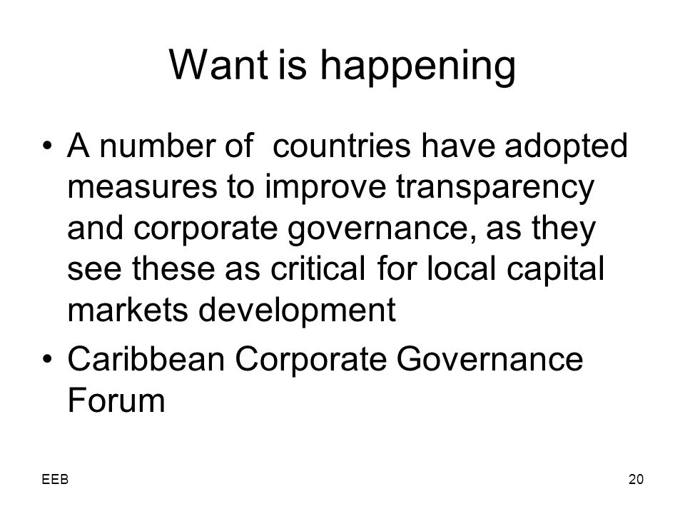 EEB20 Want is happening A number of countries have adopted measures to improve transparency and corporate governance, as they see these as critical for local capital markets development Caribbean Corporate Governance Forum