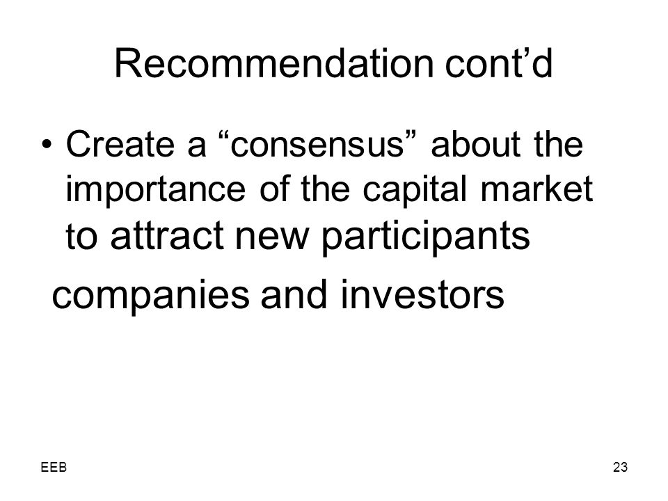 EEB23 Recommendation contd Create a consensus about the importance of the capital market t o attract new participants companies and investors