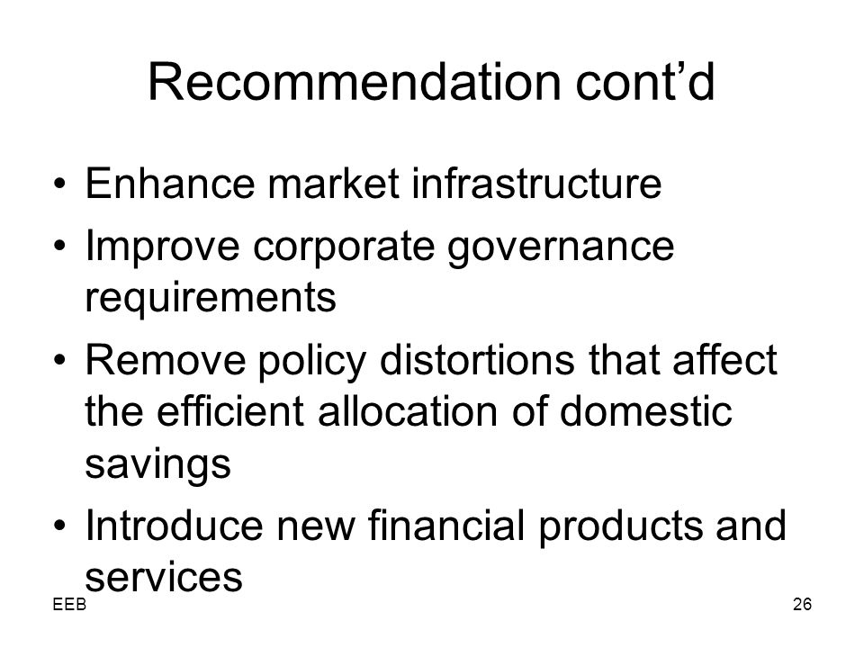 EEB26 Recommendation contd Enhance market infrastructure Improve corporate governance requirements Remove policy distortions that affect the efficient allocation of domestic savings Introduce new financial products and services