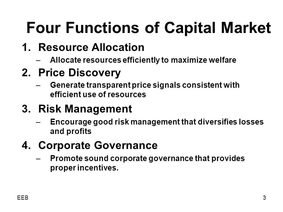 EEB3 Four Functions of Capital Market 1.Resource Allocation –Allocate resources efficiently to maximize welfare 2.Price Discovery –Generate transparent price signals consistent with efficient use of resources 3.Risk Management –Encourage good risk management that diversifies losses and profits 4.Corporate Governance –Promote sound corporate governance that provides proper incentives.