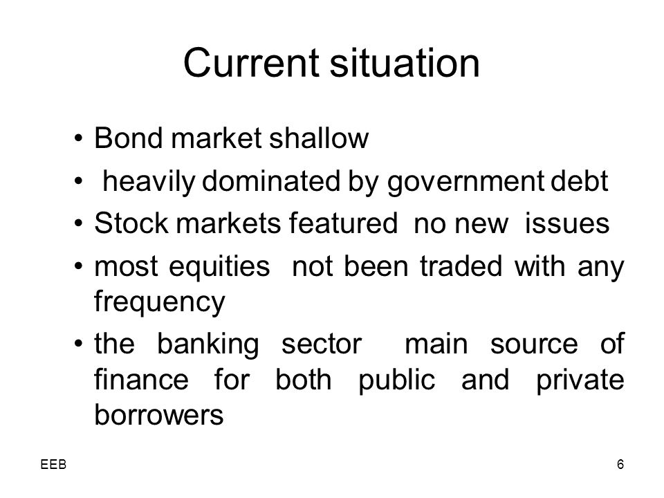 EEB6 Current situation Bond market shallow heavily dominated by government debt Stock markets featured no new issues most equities not been traded with any frequency the banking sector main source of finance for both public and private borrowers