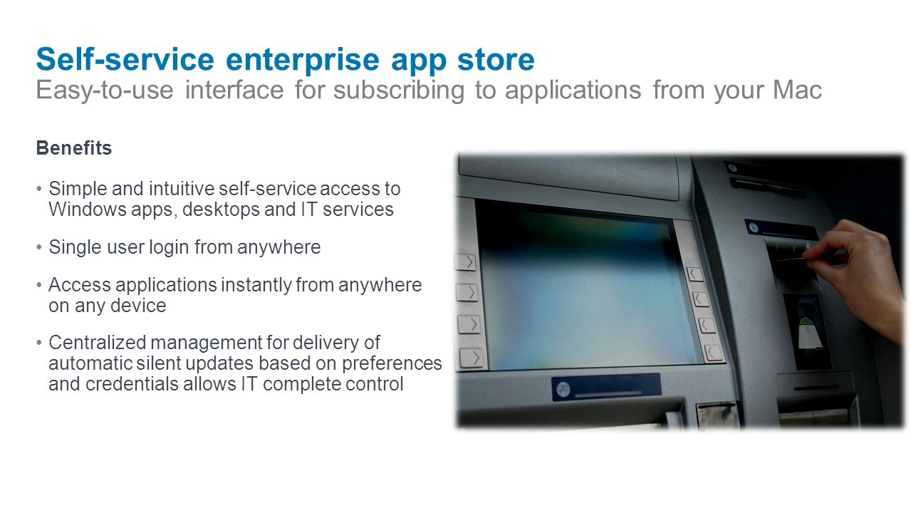 Self-service enterprise app store Easy-to-use interface for subscribing to applications from your Mac Benefits Simple and intuitive self-service access to Windows apps, desktops and IT services Single user login from anywhere Access applications instantly from anywhere on any device Centralized management for delivery of automatic silent updates based on preferences and credentials allows IT complete control