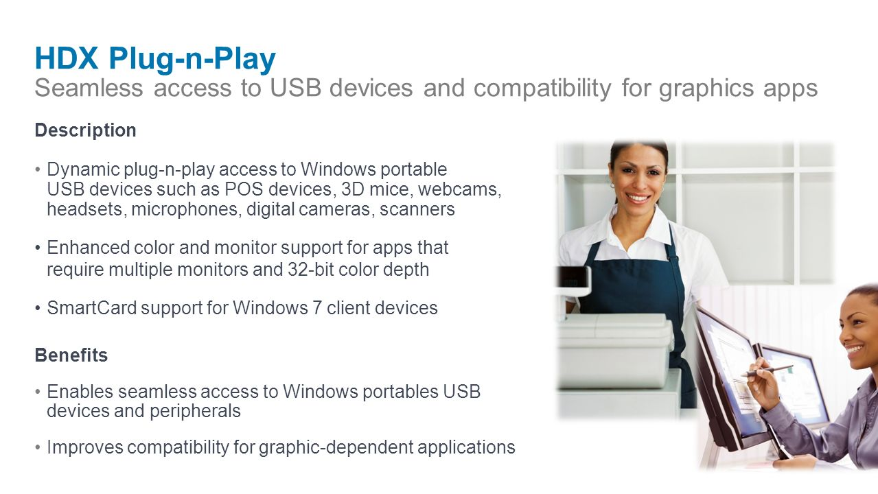 HDX Plug-n-Play Seamless access to USB devices and compatibility for graphics apps Description Dynamic plug-n-play access to Windows portable USB devices such as POS devices, 3D mice, webcams, headsets, microphones, digital cameras, scanners Enhanced color and monitor support for apps that require multiple monitors and 32-bit color depth SmartCard support for Windows 7 client devices Benefits Enables seamless access to Windows portables USB devices and peripherals Improves compatibility for graphic-dependent applications