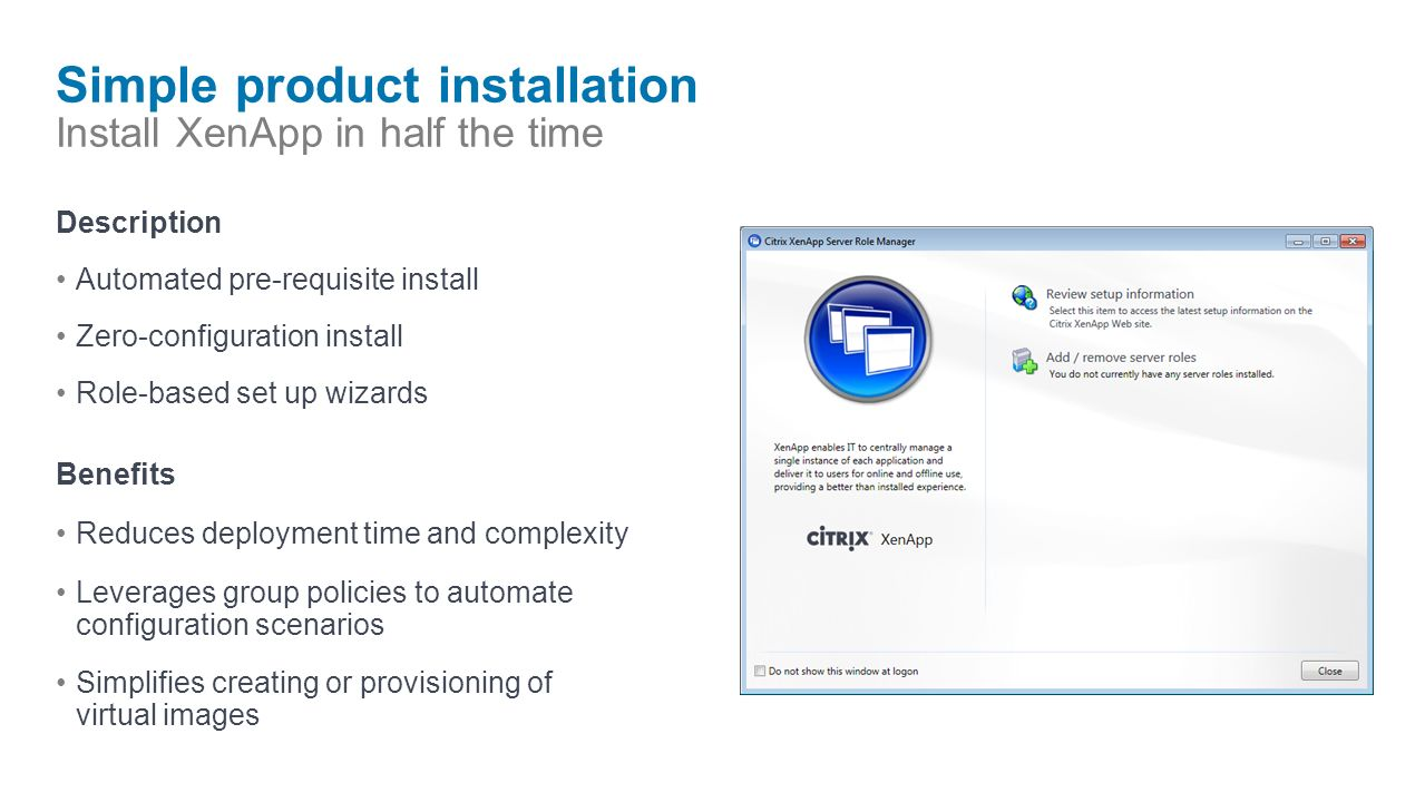 Simple product installation Install XenApp in half the time Description Automated pre-requisite install Zero-configuration install Role-based set up wizards Benefits Reduces deployment time and complexity Leverages group policies to automate configuration scenarios Simplifies creating or provisioning of virtual images