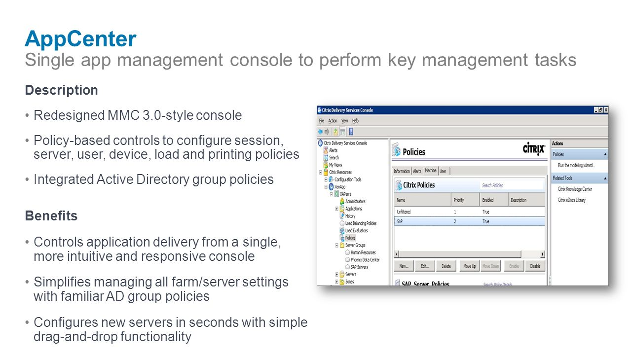 AppCenter Single app management console to perform key management tasks Description Redesigned MMC 3.0-style console Policy-based controls to configure session, server, user, device, load and printing policies Integrated Active Directory group policies Benefits Controls application delivery from a single, more intuitive and responsive console Simplifies managing all farm/server settings with familiar AD group policies Configures new servers in seconds with simple drag-and-drop functionality