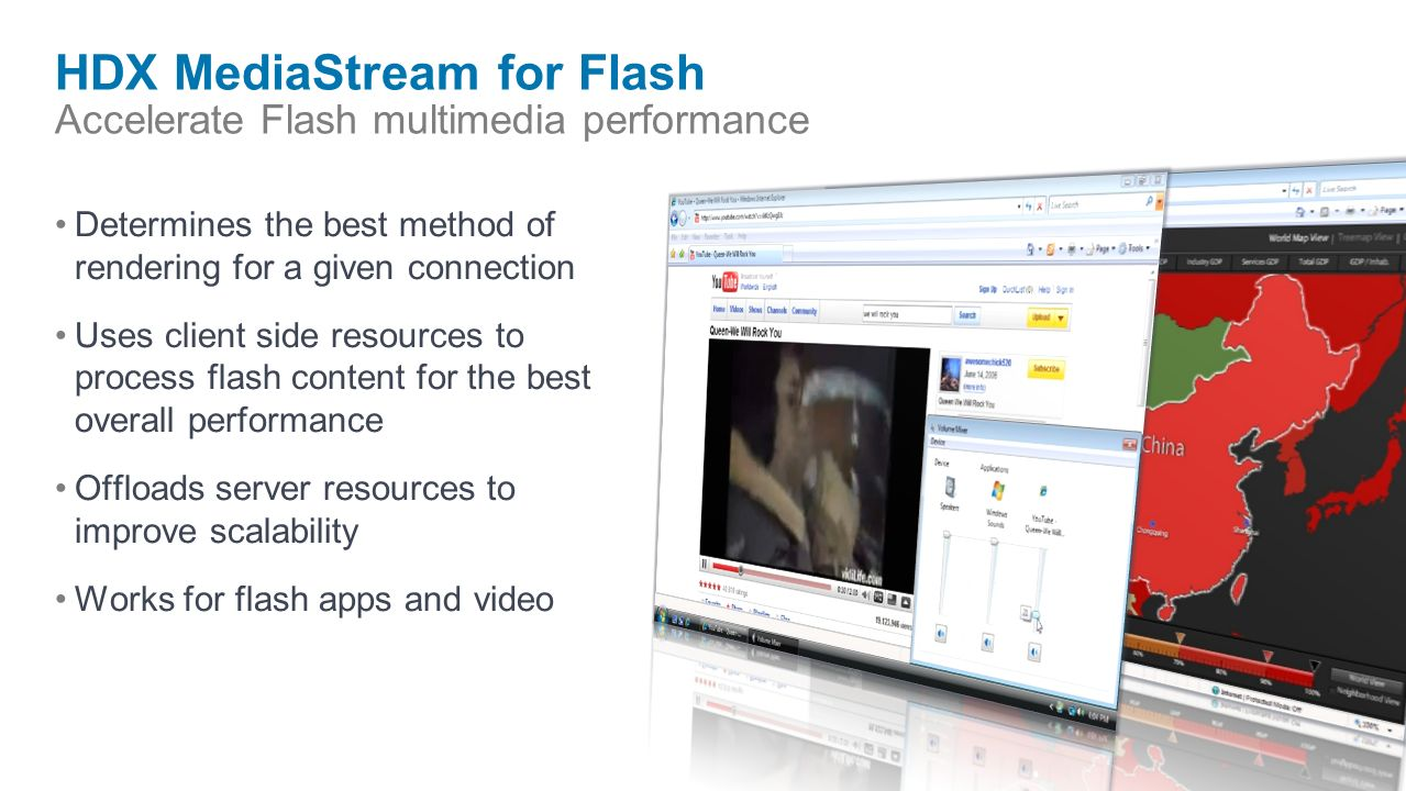 HDX MediaStream for Flash Accelerate Flash multimedia performance Determines the best method of rendering for a given connection Uses client side resources to process flash content for the best overall performance Offloads server resources to improve scalability Works for flash apps and video
