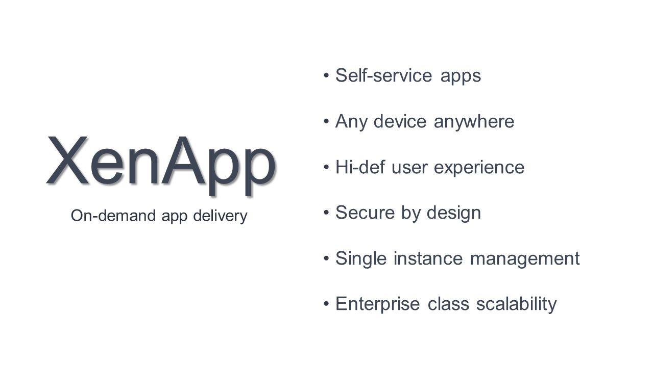 XenApp Self-service apps Any device anywhere Hi-def user experience Secure by design Single instance management Enterprise class scalability On-demand app delivery