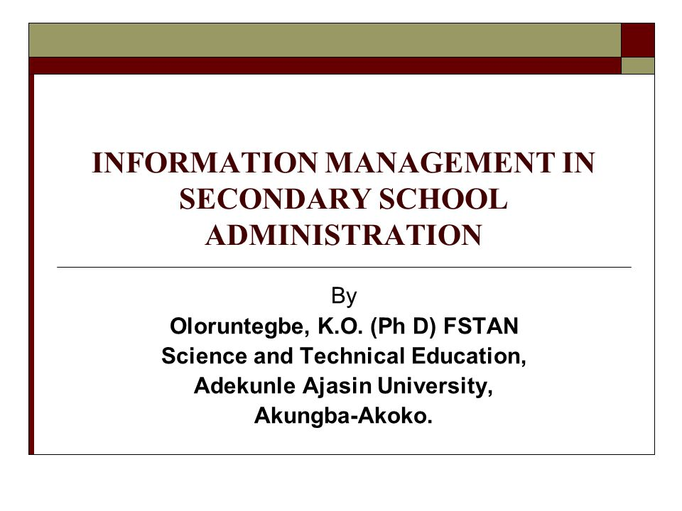INFORMATION MANAGEMENT IN SECONDARY SCHOOL ADMINISTRATION By Oloruntegbe, K.O. (Ph D) FSTAN Science and Technical Education, Adekunle Ajasin Universit