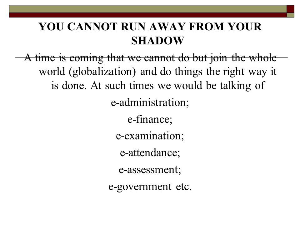 YOU CANNOT RUN AWAY FROM YOUR SHADOW A time is coming that we cannot do but join the whole world (globalization) and do things the right way it is don