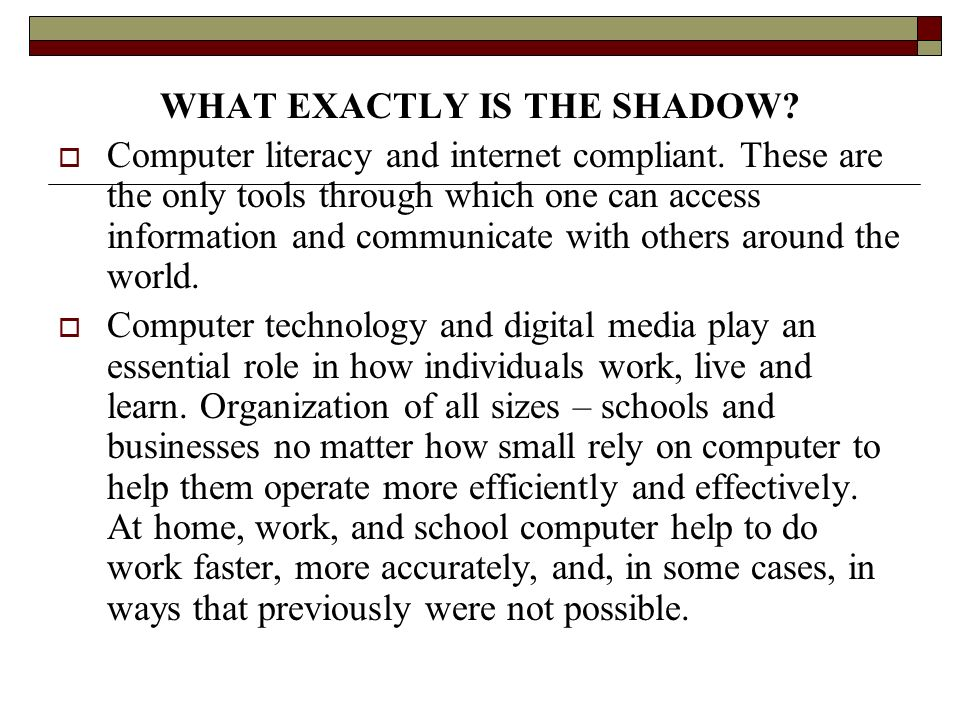 WHAT EXACTLY IS THE SHADOW? Computer literacy and internet compliant. These are the only tools through which one can access information and communicat