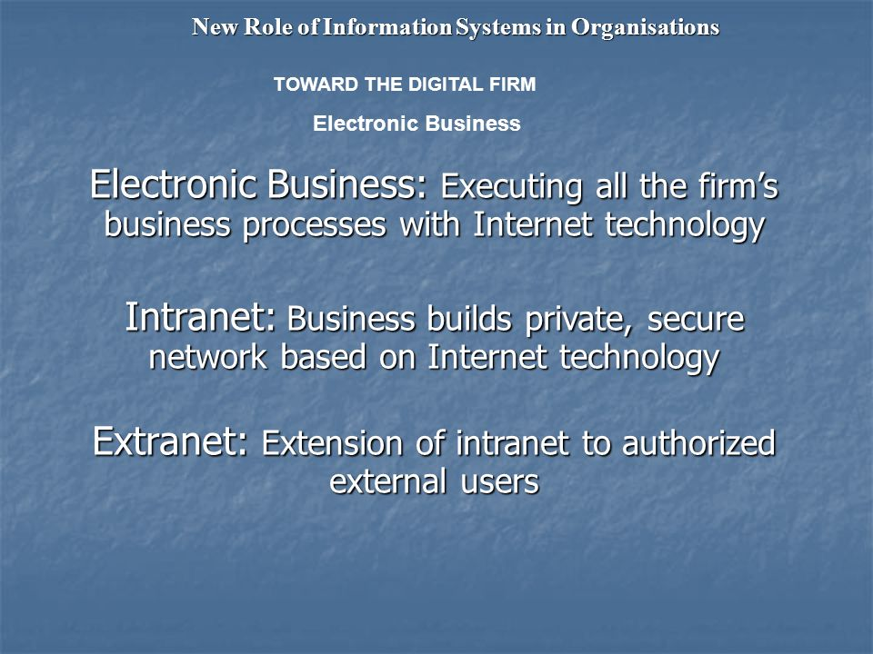 Electronic Business: Executing all the firms business processes with Internet technology Intranet: Business builds private, secure network based on Internet technology Extranet: Extension of intranet to authorized external users New Role of Information Systems in Organisations Electronic Business TOWARD THE DIGITAL FIRM