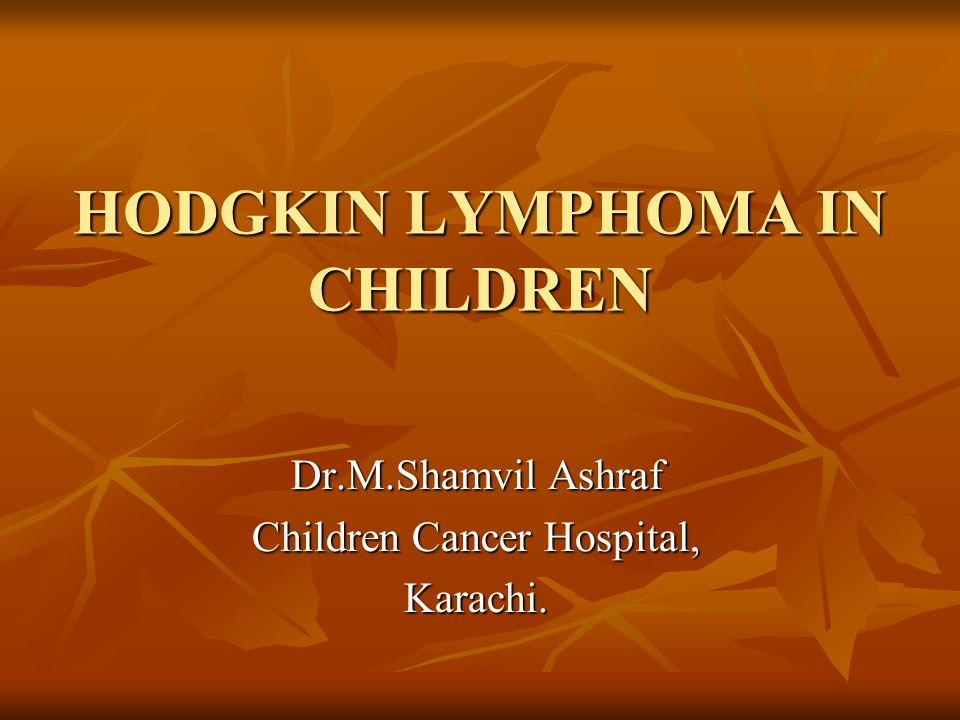 HODGKIN LYMPHOMA IN CHILDREN Dr.M.Shamvil Ashraf Children Cancer Hospital, Karachi.