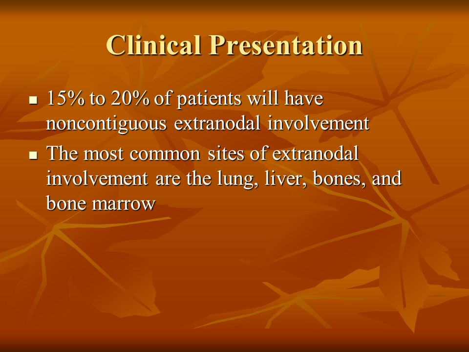 Clinical Presentation 15% to 20% of patients will have noncontiguous extranodal involvement 15% to 20% of patients will have noncontiguous extranodal