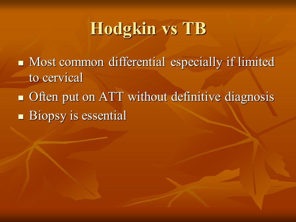 Hodgkin vs TB Most common differential especially if limited to cervical Most common differential especially if limited to cervical Often put on ATT w