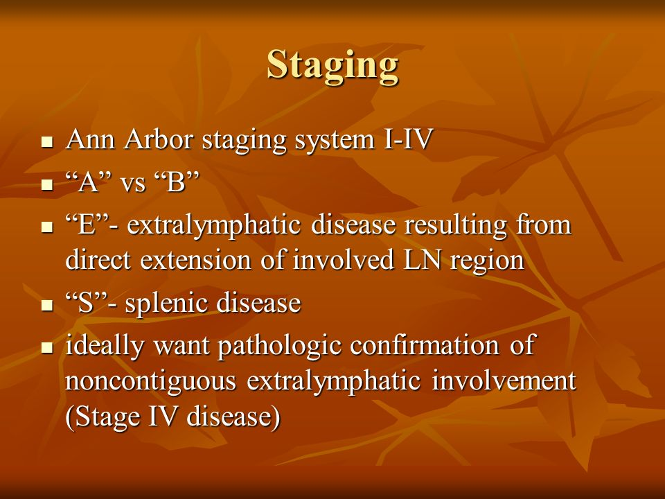 Staging Ann Arbor staging system I-IV Ann Arbor staging system I-IV A vs B A vs B E- extralymphatic disease resulting from direct extension of involve