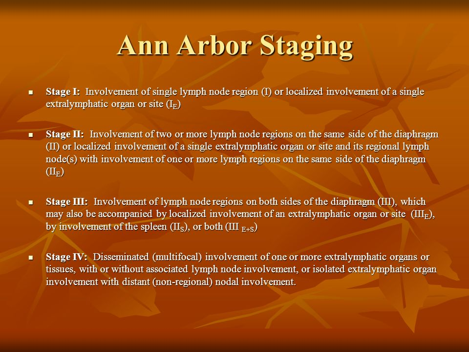Ann Arbor Staging Stage I: Involvement of single lymph node region (I) or localized involvement of a single extralymphatic organ or site (I E ) Stage