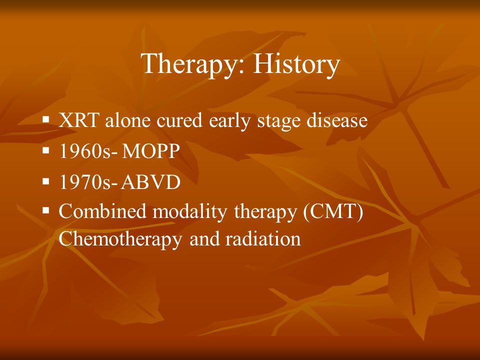 Therapy: History XRT alone cured early stage disease 1960s- MOPP 1970s- ABVD Combined modality therapy (CMT) Chemotherapy and radiation