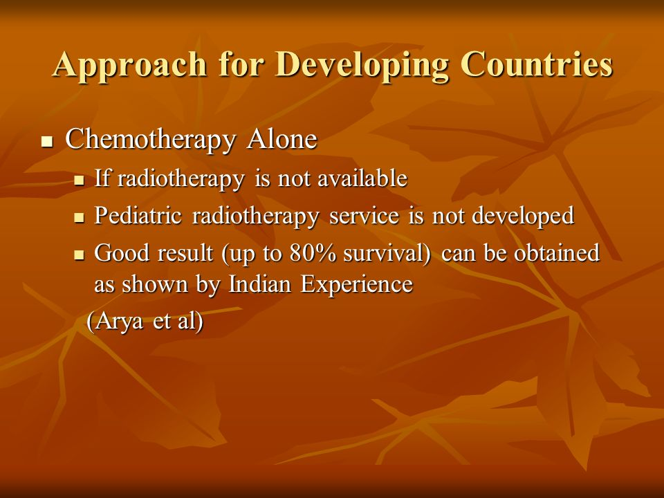 Approach for Developing Countries Chemotherapy Alone Chemotherapy Alone If radiotherapy is not available If radiotherapy is not available Pediatric ra
