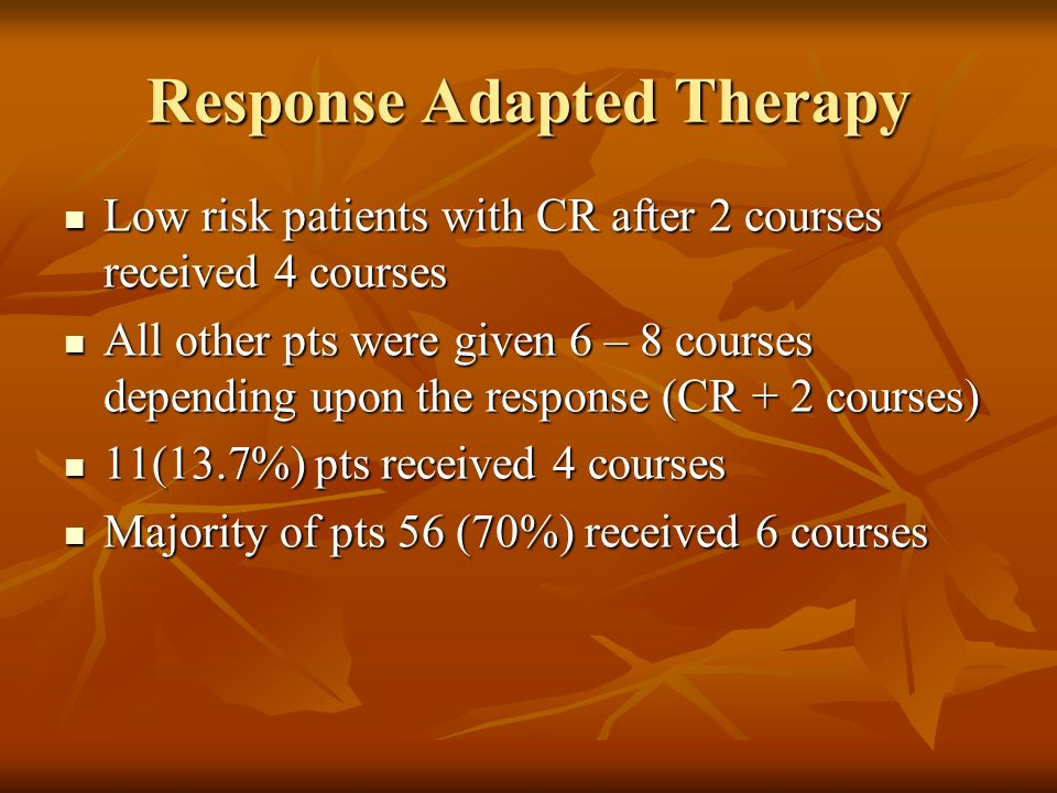 Response Adapted Therapy Low risk patients with CR after 2 courses received 4 courses Low risk patients with CR after 2 courses received 4 courses All