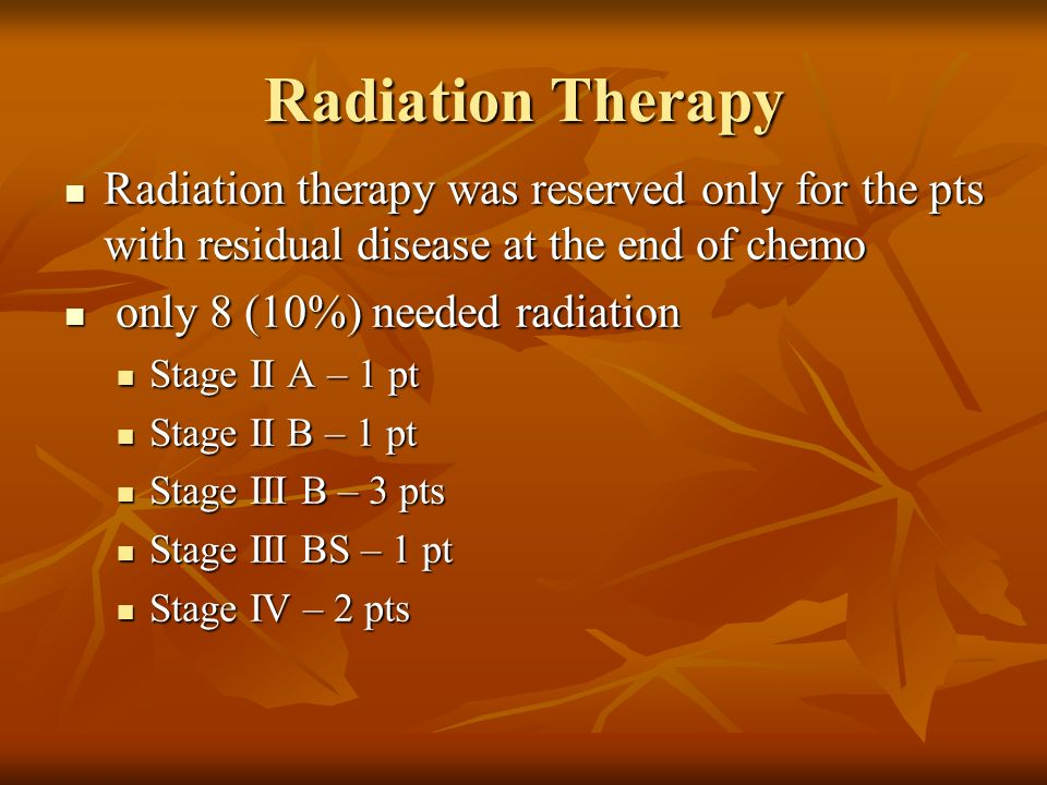 Radiation Therapy Radiation therapy was reserved only for the pts with residual disease at the end of chemo Radiation therapy was reserved only for th