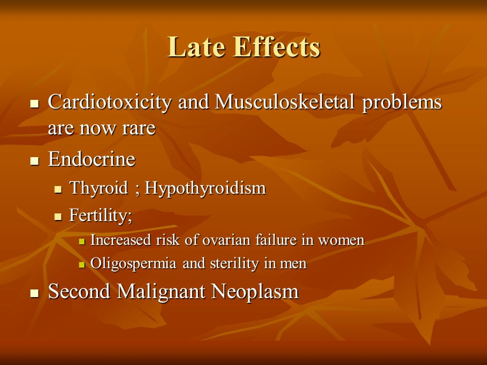 Late Effects Cardiotoxicity and Musculoskeletal problems are now rare Cardiotoxicity and Musculoskeletal problems are now rare Endocrine Endocrine Thy