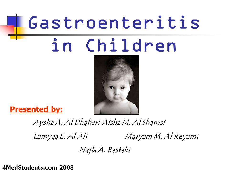 Gastroenteritis in Children Presented by: Aysha A. Al DhaheriAisha M. Al Shamsi Lamyaa E. Al AliMaryam M. Al Reyami Najla A. Bastaki 4MedStudents.com