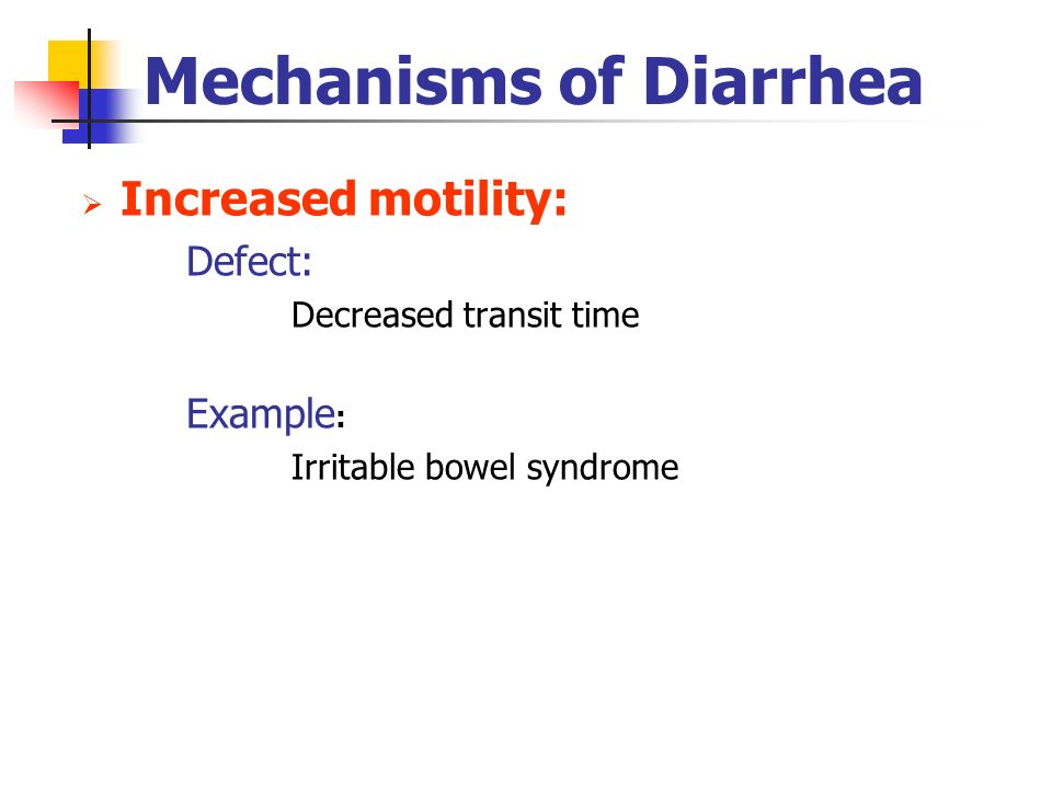 Mechanisms of Diarrhea Increased motility: Defect: Decreased transit time Example : Irritable bowel syndrome