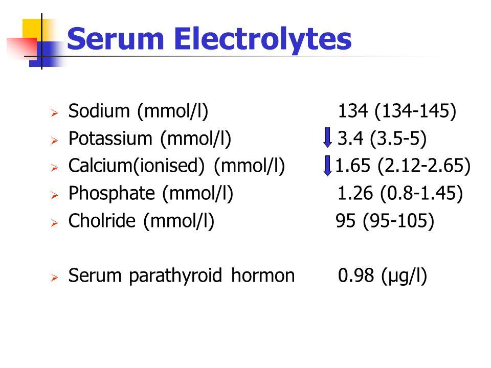 Serum Electrolytes Sodium (mmol/l) 134 (134-145) Potassium (mmol/l) 3.4 (3.5-5) Calcium(ionised) (mmol/l) 1.65 (2.12-2.65) Phosphate (mmol/l) 1.26 (0.8-1.45) Cholride (mmol/l) 95 (95-105) Serum parathyroid hormon 0.98 (µg/l)
