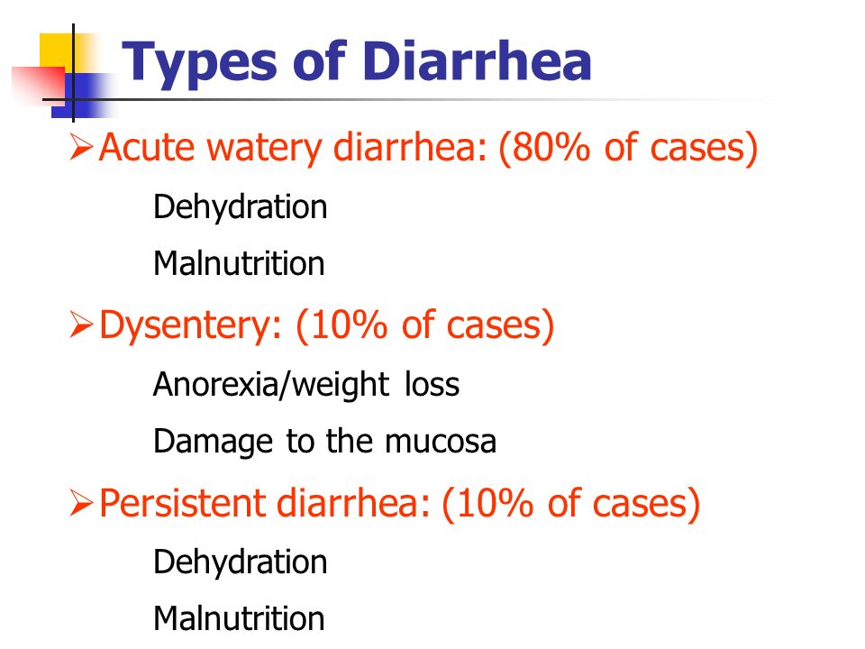 Types of Diarrhea Acute watery diarrhea: (80% of cases) Dehydration Malnutrition Dysentery: (10% of cases) Anorexia/weight loss Damage to the mucosa P