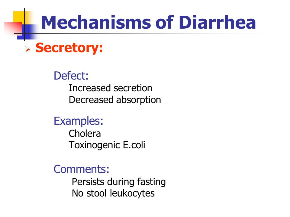 Mechanisms of Diarrhea Secretory: Defect: Increased secretion Decreased absorption Examples: Cholera Toxinogenic E.coli Comments: Persists during fast