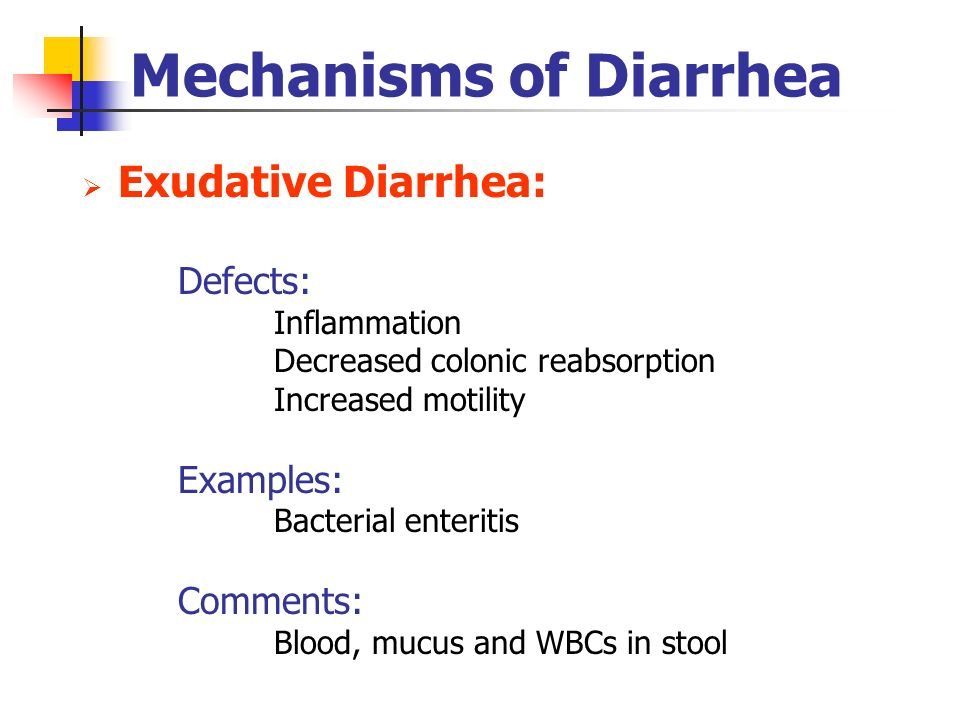 Mechanisms of Diarrhea Exudative Diarrhea: Defects: Inflammation Decreased colonic reabsorption Increased motility Examples: Bacterial enteritis Comme