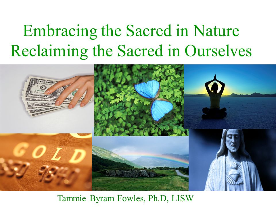 Embracing the Sacred in Nature Reclaiming the Sacred in Ourselves Tammie Byram Fowles, Ph.D, LISW
