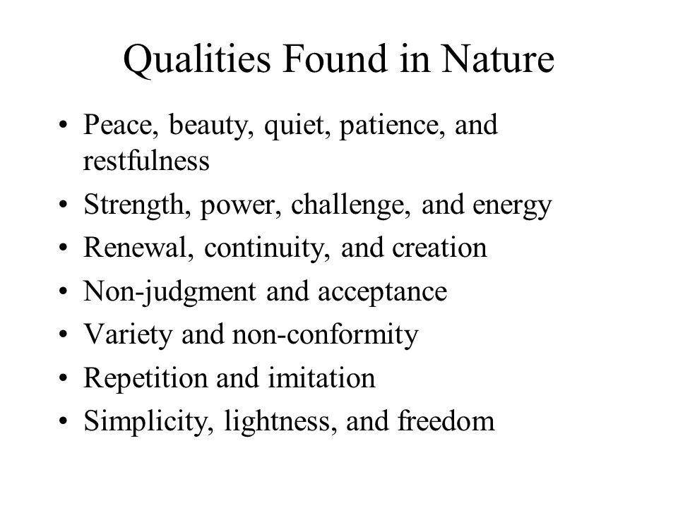 Qualities Found in Nature Peace, beauty, quiet, patience, and restfulness Strength, power, challenge, and energy Renewal, continuity, and creation Non-judgment and acceptance Variety and non-conformity Repetition and imitation Simplicity, lightness, and freedom
